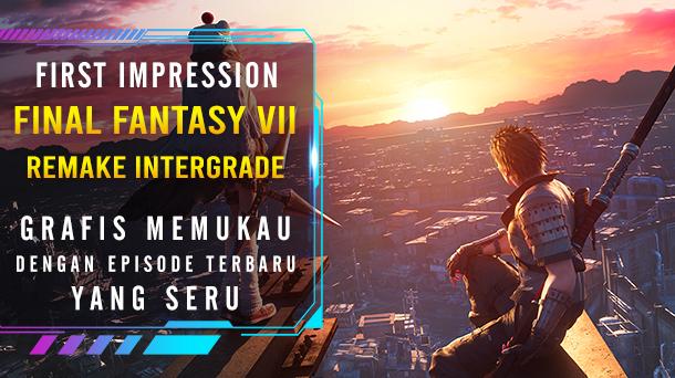 [First Impression] Final Fantasy VII Remake Intergrade: Grafis Memukau dengan Episode Terbaru